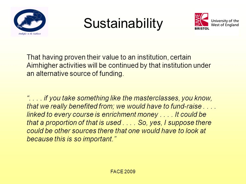 FACE 2009 Sustainability That having proven their value to an institution, certain Aimhigher activities will be continued by that institution under an alternative source of funding.