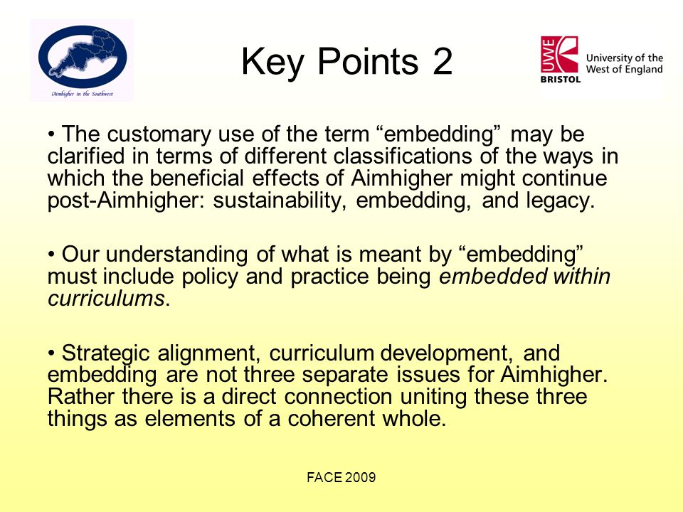 FACE 2009 Key Points 2 The customary use of the term embedding may be clarified in terms of different classifications of the ways in which the beneficial effects of Aimhigher might continue post-Aimhigher: sustainability, embedding, and legacy.