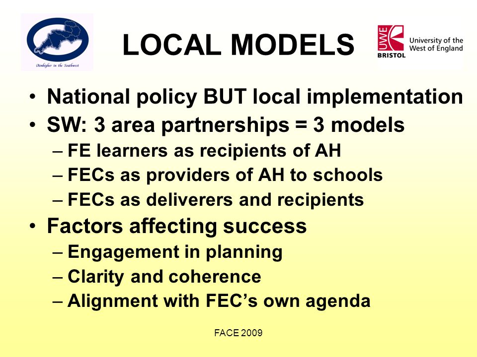 FACE 2009 LOCAL MODELS National policy BUT local implementation SW: 3 area partnerships = 3 models –FE learners as recipients of AH –FECs as providers of AH to schools –FECs as deliverers and recipients Factors affecting success –Engagement in planning –Clarity and coherence –Alignment with FEC's own agenda