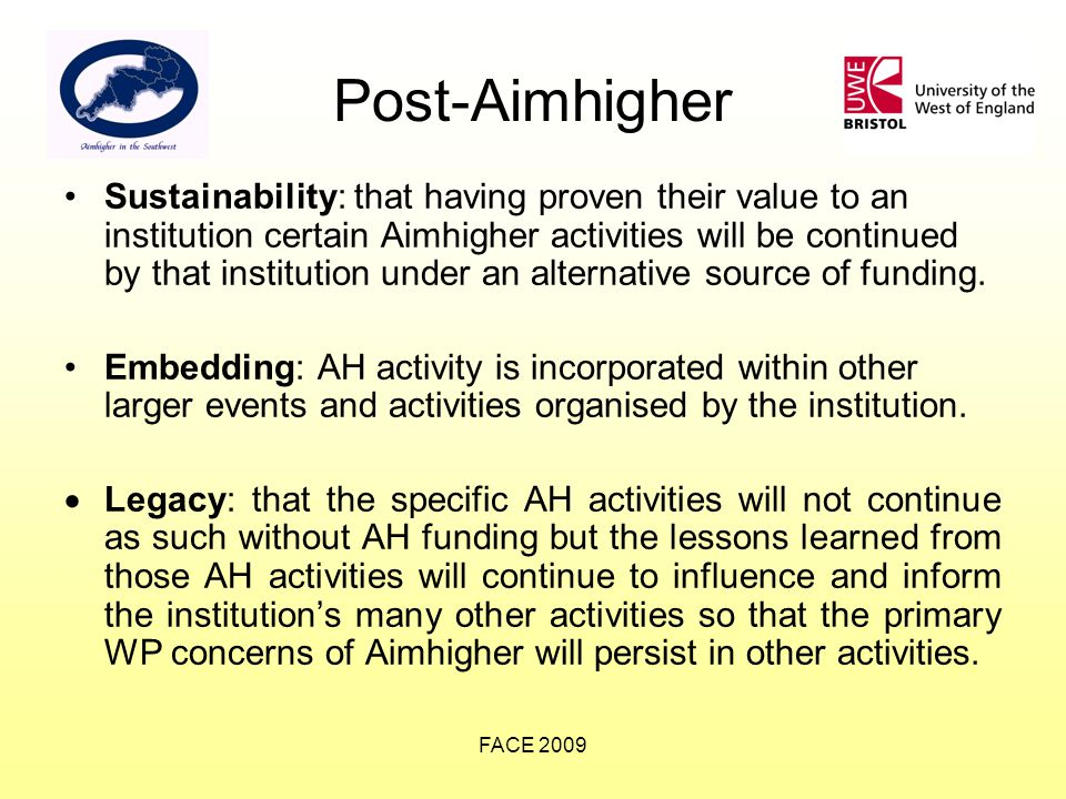 FACE 2009 Post-Aimhigher Sustainability: that having proven their value to an institution certain Aimhigher activities will be continued by that institution under an alternative source of funding.