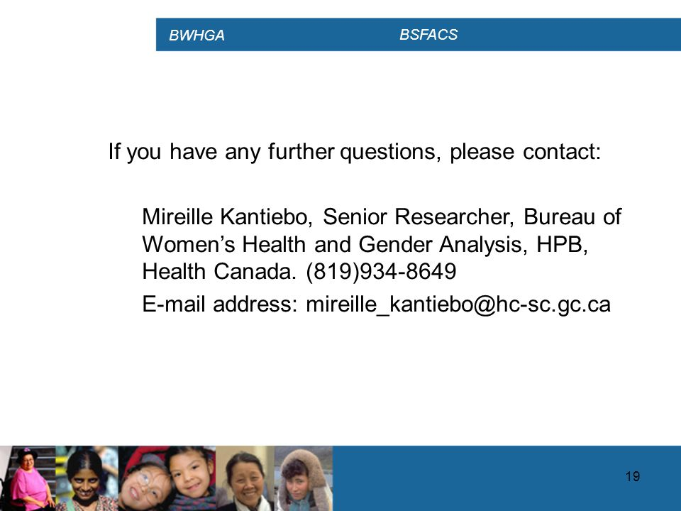 BWHGA BSFACS 19 If you have any further questions, please contact: Mireille Kantiebo, Senior Researcher, Bureau of Women's Health and Gender Analysis, HPB, Health Canada.