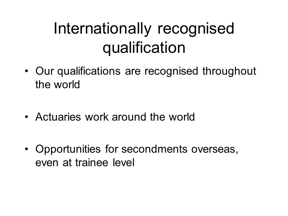 Internationally recognised qualification Our qualifications are recognised throughout the world Actuaries work around the world Opportunities for secondments overseas, even at trainee level