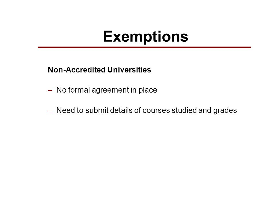 Exemptions Non-Accredited Universities –No formal agreement in place –Need to submit details of courses studied and grades