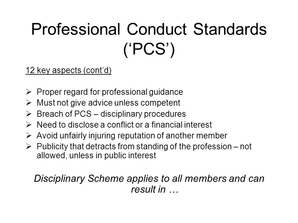Professional Conduct Standards ('PCS') 12 key aspects (cont'd)  Proper regard for professional guidance  Must not give advice unless competent  Breach of PCS – disciplinary procedures  Need to disclose a conflict or a financial interest  Avoid unfairly injuring reputation of another member  Publicity that detracts from standing of the profession – not allowed, unless in public interest Disciplinary Scheme applies to all members and can result in …