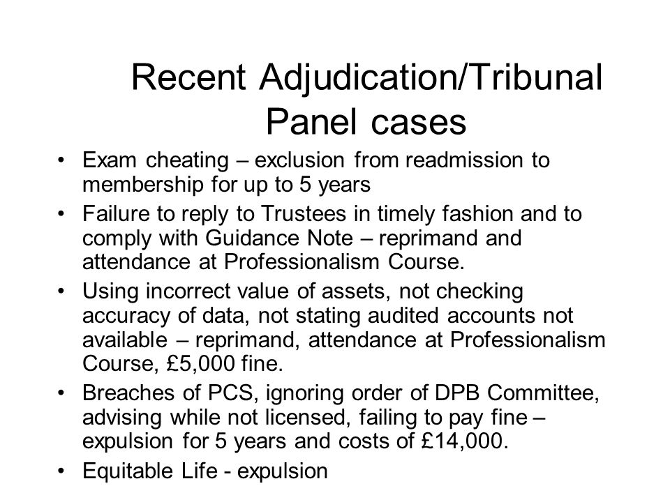 Recent Adjudication/Tribunal Panel cases Exam cheating – exclusion from readmission to membership for up to 5 years Failure to reply to Trustees in timely fashion and to comply with Guidance Note – reprimand and attendance at Professionalism Course.