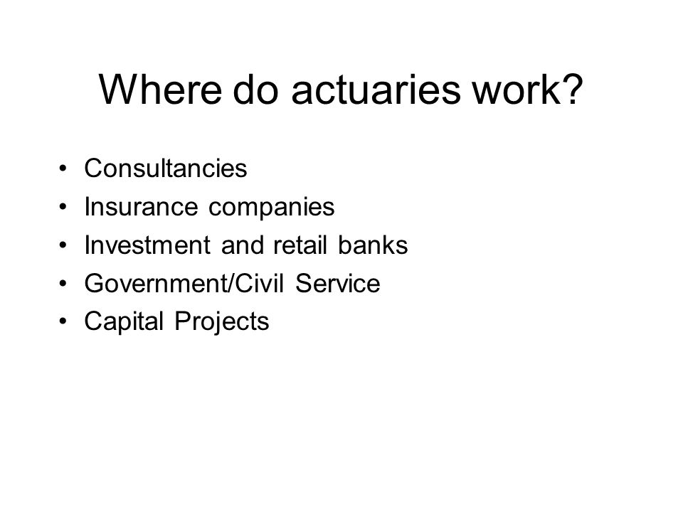 Actuaries are experts in assessing the financial impact of tomorrow's uncertain events by: Analysing the past Modelling the future Assessing the risks involved Communicating what the results mean