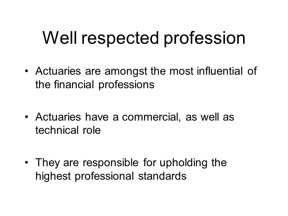 Well respected profession Actuaries are amongst the most influential of the financial professions Actuaries have a commercial, as well as technical role They are responsible for upholding the highest professional standards