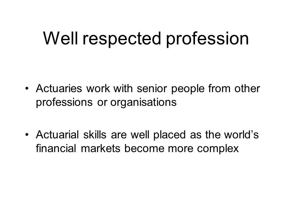 Well respected profession Actuaries work with senior people from other professions or organisations Actuarial skills are well placed as the world's financial markets become more complex