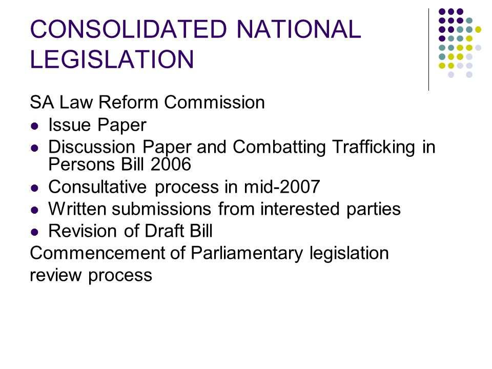 CONSOLIDATED NATIONAL LEGISLATION SA Law Reform Commission Issue Paper Discussion Paper and Combatting Trafficking in Persons Bill 2006 Consultative process in mid-2007 Written submissions from interested parties Revision of Draft Bill Commencement of Parliamentary legislation review process