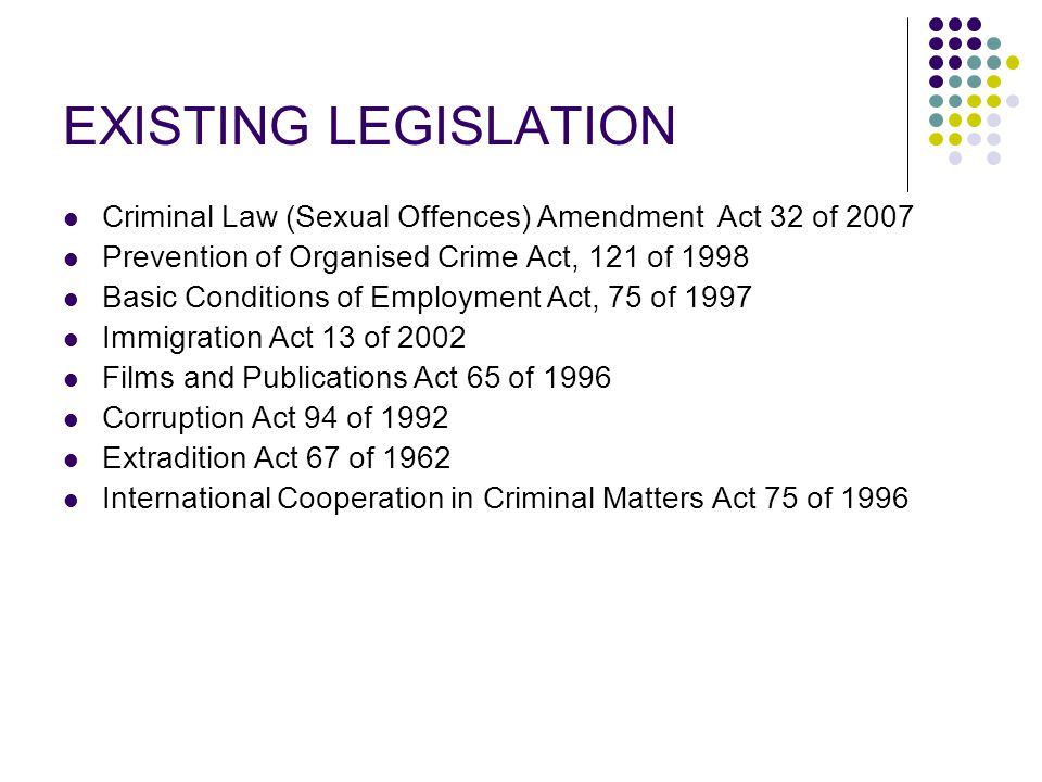 EXISTING LEGISLATION Criminal Law (Sexual Offences) Amendment Act 32 of 2007 Prevention of Organised Crime Act, 121 of 1998 Basic Conditions of Employment Act, 75 of 1997 Immigration Act 13 of 2002 Films and Publications Act 65 of 1996 Corruption Act 94 of 1992 Extradition Act 67 of 1962 International Cooperation in Criminal Matters Act 75 of 1996