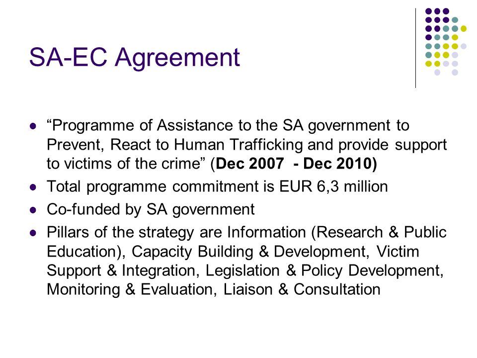 SA-EC Agreement Programme of Assistance to the SA government to Prevent, React to Human Trafficking and provide support to victims of the crime (Dec 2007 - Dec 2010) Total programme commitment is EUR 6,3 million Co-funded by SA government Pillars of the strategy are Information (Research & Public Education), Capacity Building & Development, Victim Support & Integration, Legislation & Policy Development, Monitoring & Evaluation, Liaison & Consultation