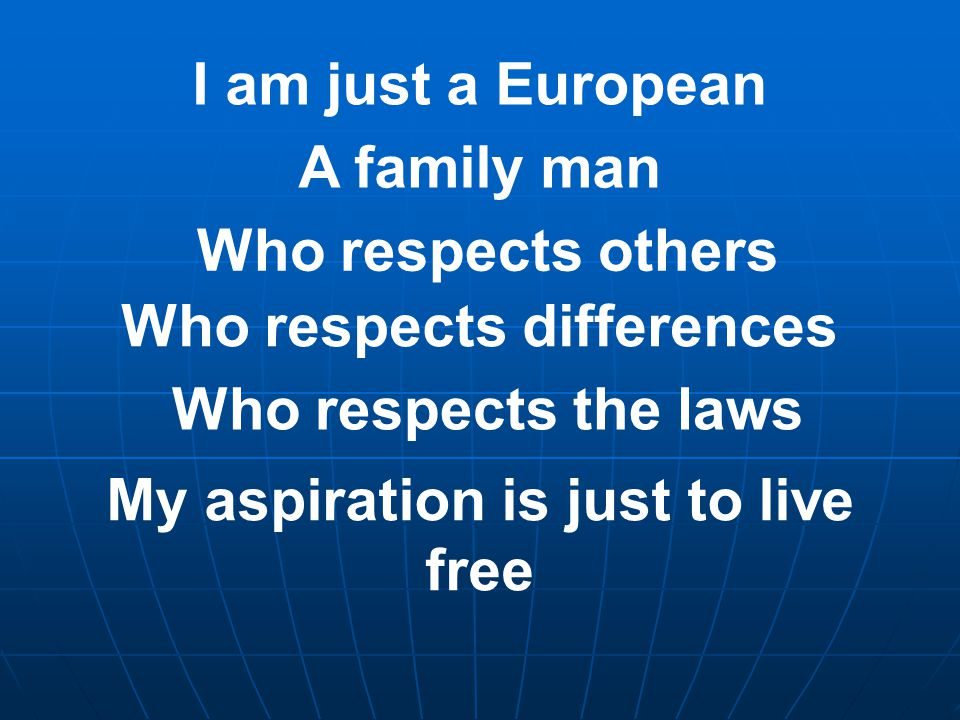 I am just a European A family man Who respects others Who respects differences Who respects the laws My aspiration is just to live free