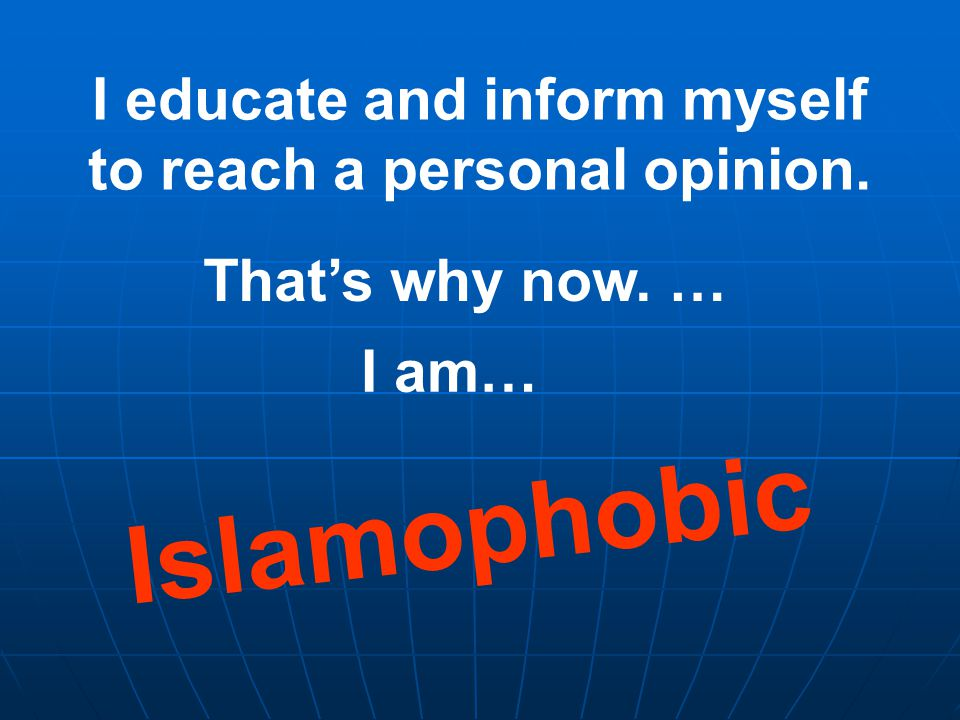 I educate and inform myself to reach a personal opinion. That's why now. … I am… Islamophobic