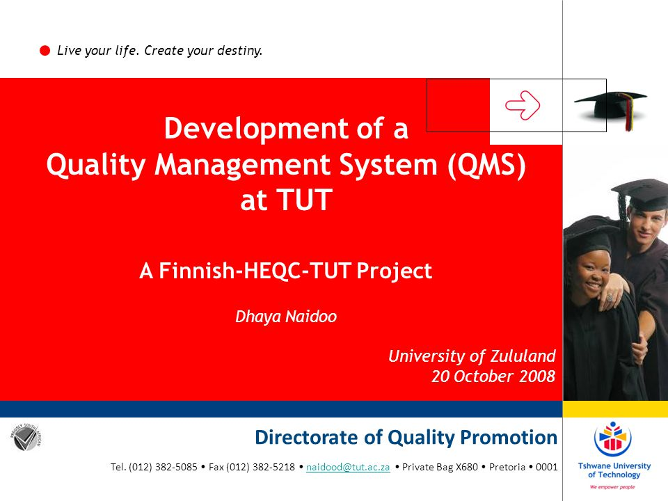 Live your life. Create your destiny. Development of a Quality Management System (QMS) at TUT A Finnish-HEQC-TUT Project Dhaya Naidoo University of Zul