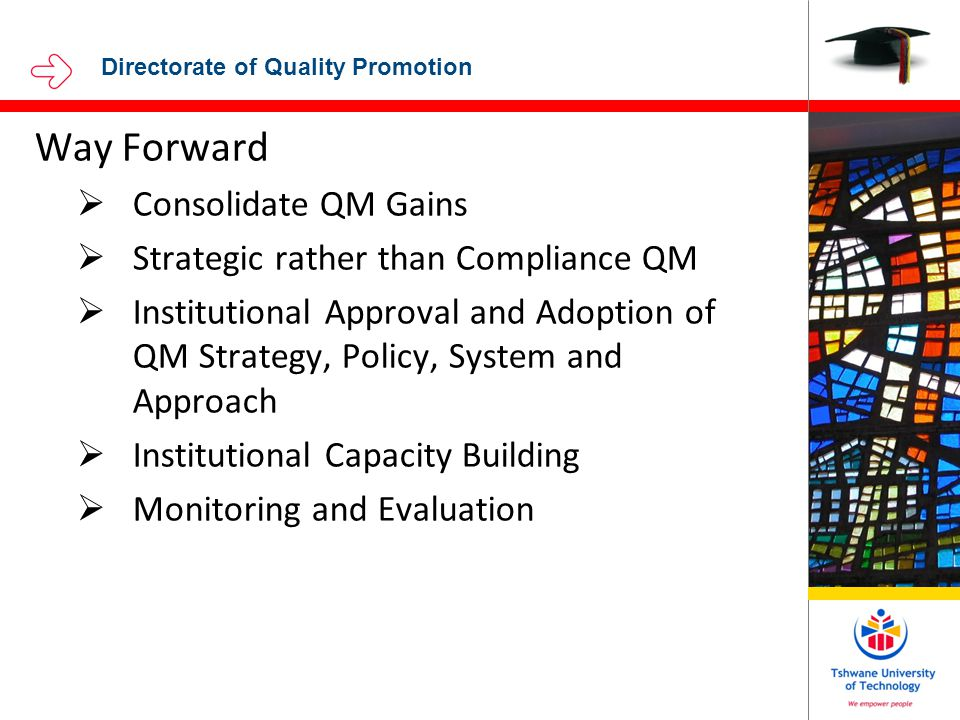Directorate of Quality Promotion Way Forward  Consolidate QM Gains  Strategic rather than Compliance QM  Institutional Approval and Adoption of QM Strategy, Policy, System and Approach  Institutional Capacity Building  Monitoring and Evaluation