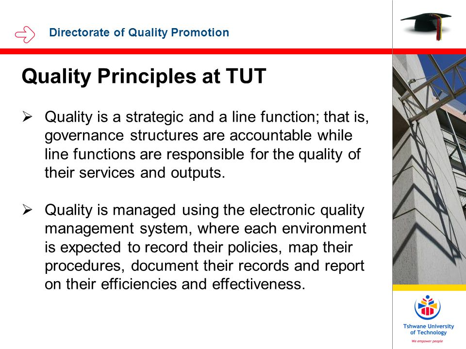 Directorate of Quality Promotion Quality Principles at TUT  Quality is a strategic and a line function; that is, governance structures are accountable while line functions are responsible for the quality of their services and outputs.