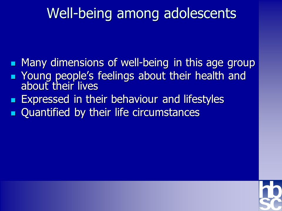 Health Behaviour in School-aged Children: WHO collaborative cross-national study www.hbsc.org Well-being among adolescents Many dimensions of well-being in this age group Many dimensions of well-being in this age group Young people's feelings about their health and about their lives Young people's feelings about their health and about their lives Expressed in their behaviour and lifestyles Expressed in their behaviour and lifestyles Quantified by their life circumstances Quantified by their life circumstances