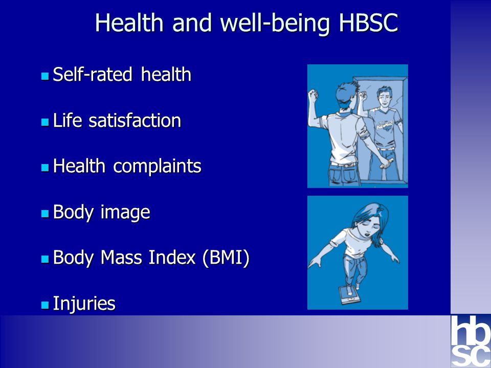 Health Behaviour in School-aged Children: WHO collaborative cross-national study www.hbsc.org Health and well-being HBSC Self-rated health Self-rated health Life satisfaction Life satisfaction Health complaints Health complaints Body image Body image Body Mass Index (BMI) Body Mass Index (BMI) Injuries Injuries