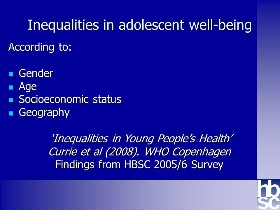 Health Behaviour in School-aged Children: WHO collaborative cross-national study www.hbsc.org Inequalities in adolescent well-being According to: Gender Gender Age Age Socioeconomic status Socioeconomic status Geography Geography 'Inequalities in Young People's Health' 'Inequalities in Young People's Health' Currie et al (2008).