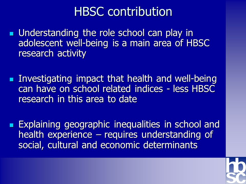 Health Behaviour in School-aged Children: WHO collaborative cross-national study www.hbsc.org HBSC contribution Understanding the role school can play in adolescent well-being is a main area of HBSC research activity Understanding the role school can play in adolescent well-being is a main area of HBSC research activity Investigating impact that health and well-being can have on school related indices - less HBSC research in this area to date Investigating impact that health and well-being can have on school related indices - less HBSC research in this area to date Explaining geographic inequalities in school and health experience – requires understanding of social, cultural and economic determinants Explaining geographic inequalities in school and health experience – requires understanding of social, cultural and economic determinants