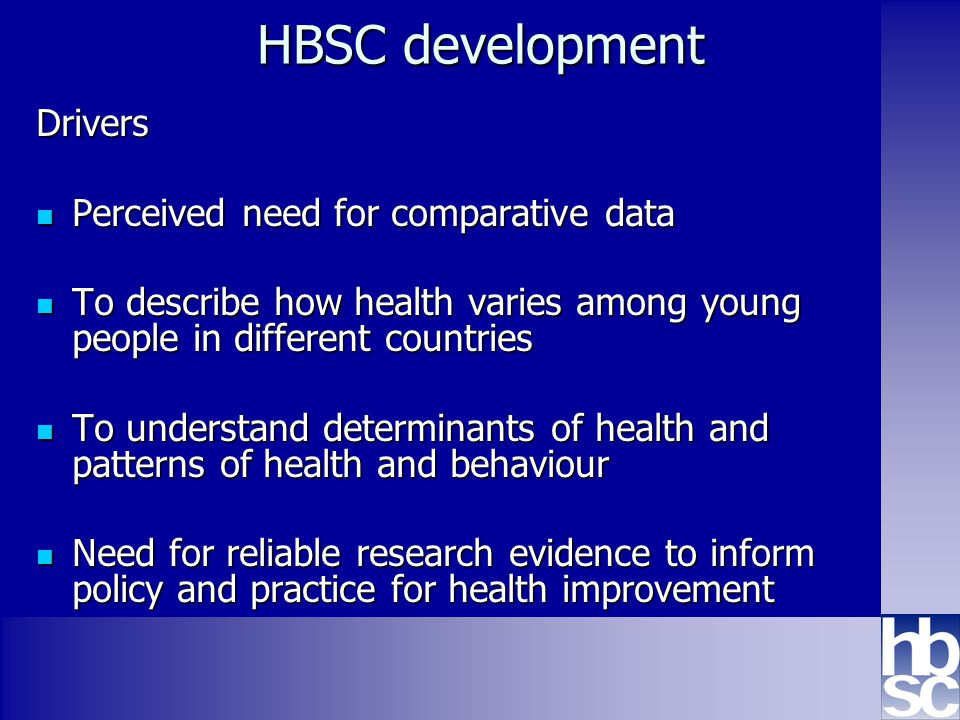 HBSC development Drivers Perceived need for comparative data Perceived need for comparative data To describe how health varies among young people in different countries To describe how health varies among young people in different countries To understand determinants of health and patterns of health and behaviour To understand determinants of health and patterns of health and behaviour Need for reliable research evidence to inform policy and practice for health improvement Need for reliable research evidence to inform policy and practice for health improvement