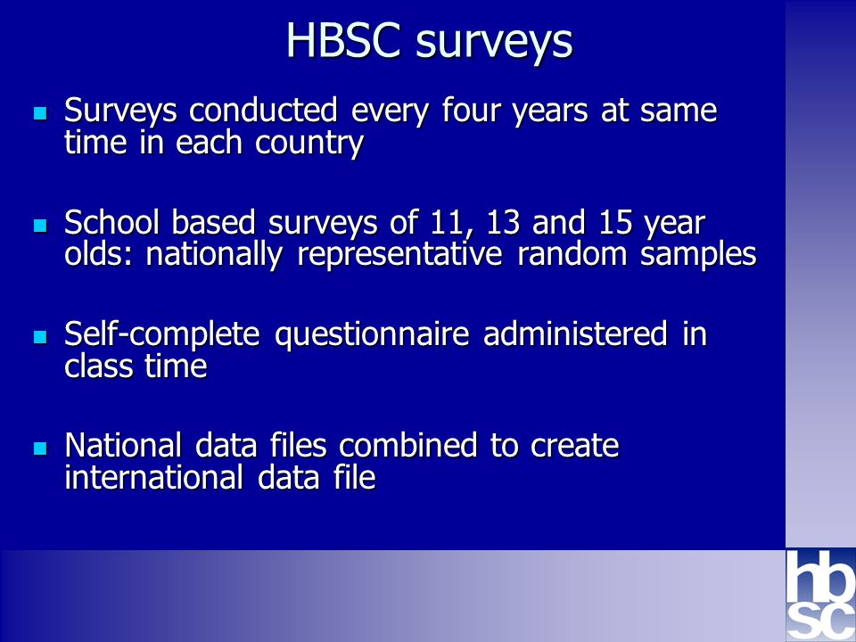 Health Behaviour in School-aged Children: WHO collaborative cross-national study www.hbsc.org HBSC surveys Surveys conducted every four years at same time in each country Surveys conducted every four years at same time in each country School based surveys of 11, 13 and 15 year olds: nationally representative random samples School based surveys of 11, 13 and 15 year olds: nationally representative random samples Self-complete questionnaire administered in class time Self-complete questionnaire administered in class time National data files combined to create international data file National data files combined to create international data file