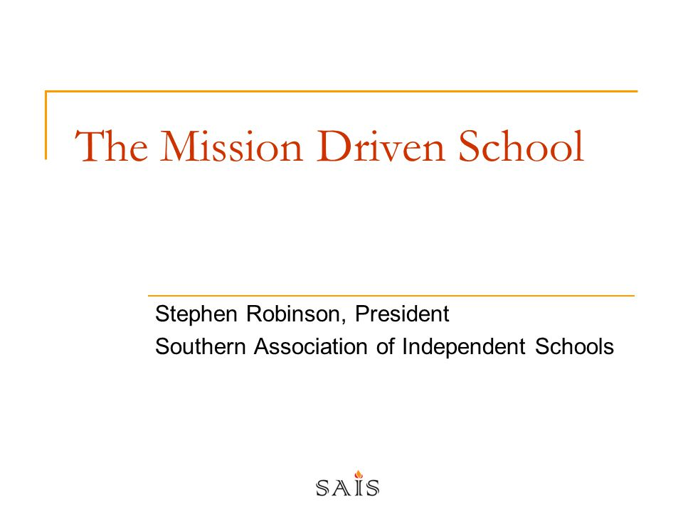 The Mission Driven School Stephen Robinson, President Southern Association of Independent Schools