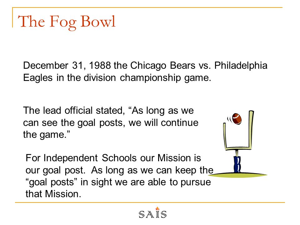 The Fog Bowl The lead official stated, As long as we can see the goal posts, we will continue the game. December 31, 1988 the Chicago Bears vs.