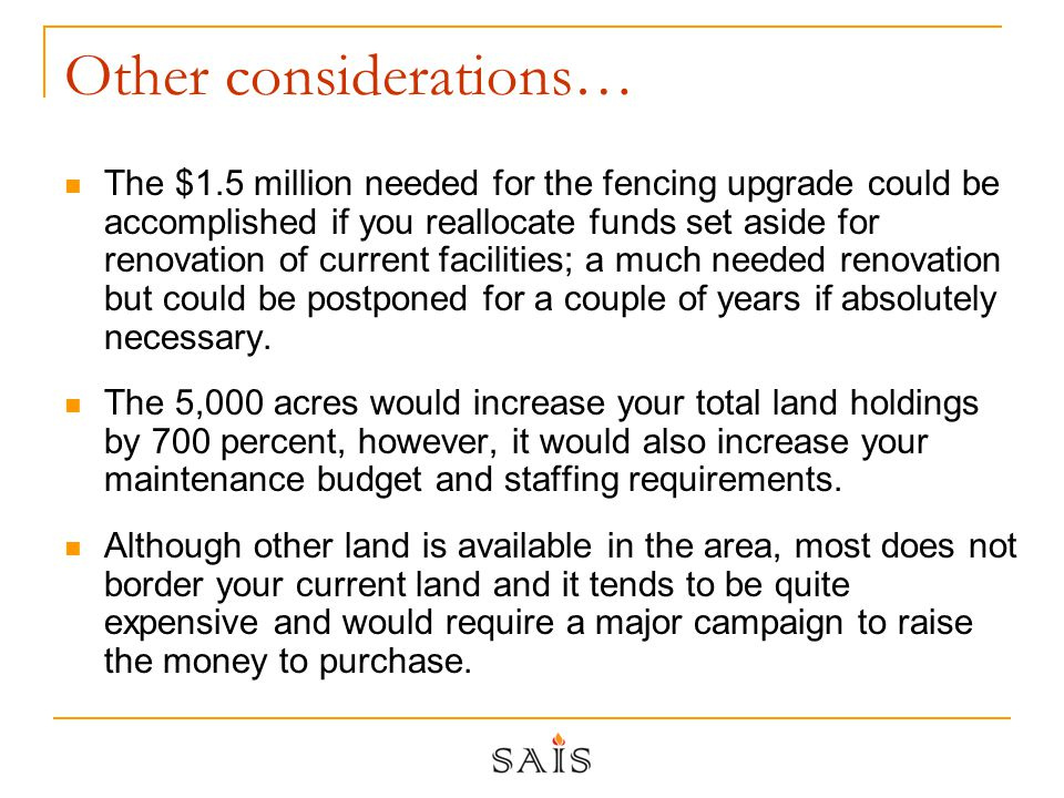 Other considerations… The $1.5 million needed for the fencing upgrade could be accomplished if you reallocate funds set aside for renovation of current facilities; a much needed renovation but could be postponed for a couple of years if absolutely necessary.
