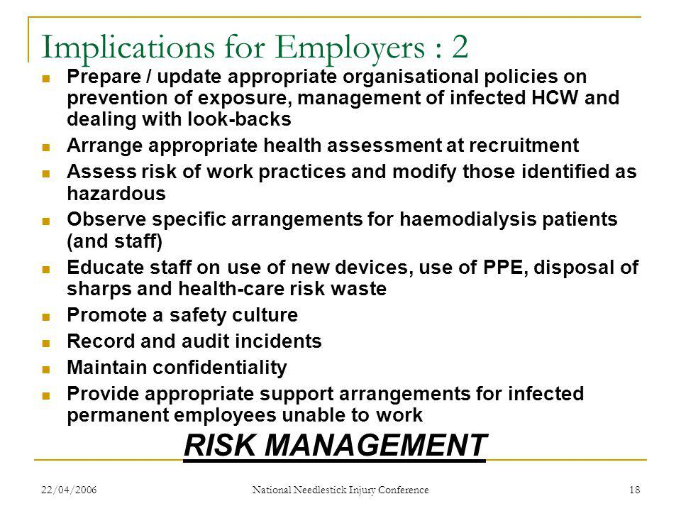 22/04/2006 National Needlestick Injury Conference 18 Implications for Employers : 2 Prepare / update appropriate organisational policies on prevention of exposure, management of infected HCW and dealing with look-backs Arrange appropriate health assessment at recruitment Assess risk of work practices and modify those identified as hazardous Observe specific arrangements for haemodialysis patients (and staff) Educate staff on use of new devices, use of PPE, disposal of sharps and health-care risk waste Promote a safety culture Record and audit incidents Maintain confidentiality Provide appropriate support arrangements for infected permanent employees unable to work RISK MANAGEMENT