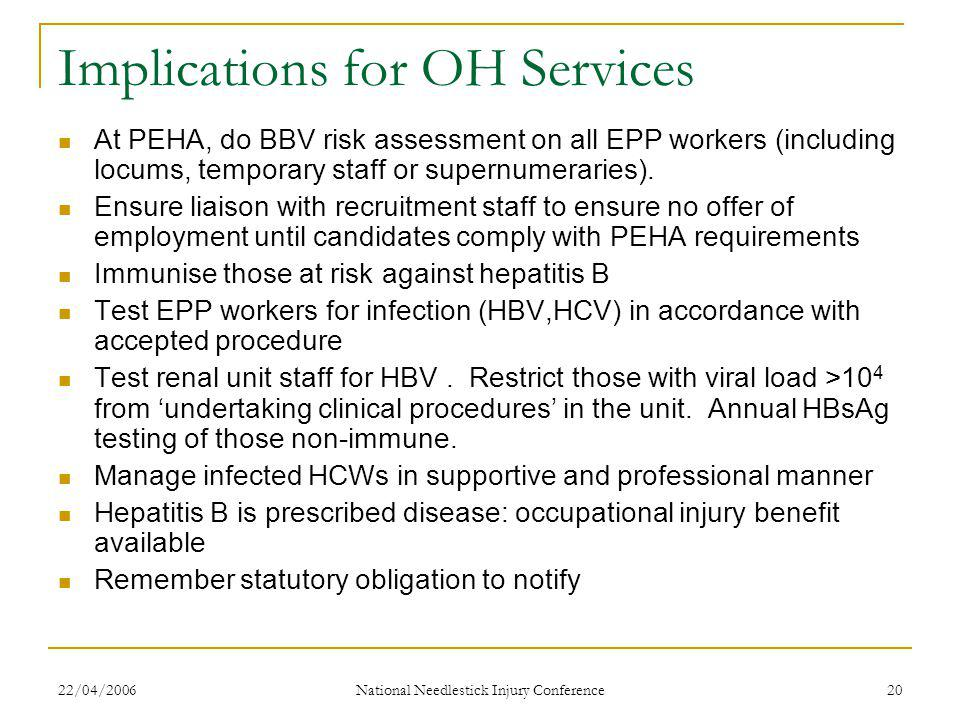 22/04/2006 National Needlestick Injury Conference 20 Implications for OH Services At PEHA, do BBV risk assessment on all EPP workers (including locums, temporary staff or supernumeraries).