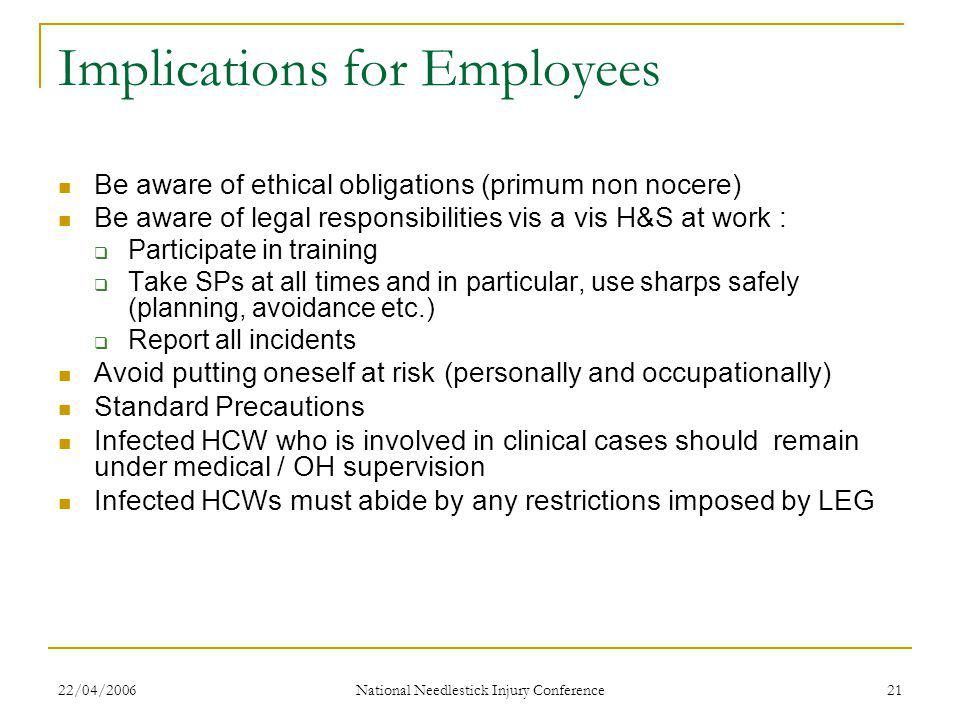 22/04/2006 National Needlestick Injury Conference 21 Implications for Employees Be aware of ethical obligations (primum non nocere) Be aware of legal responsibilities vis a vis H&S at work :  Participate in training  Take SPs at all times and in particular, use sharps safely (planning, avoidance etc.)  Report all incidents Avoid putting oneself at risk (personally and occupationally) Standard Precautions Infected HCW who is involved in clinical cases should remain under medical / OH supervision Infected HCWs must abide by any restrictions imposed by LEG