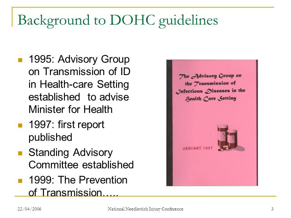22/04/2006 National Needlestick Injury Conference 3 Background to DOHC guidelines 1995: Advisory Group on Transmission of ID in Health-care Setting established to advise Minister for Health 1997: first report published Standing Advisory Committee established 1999: The Prevention of Transmission…..
