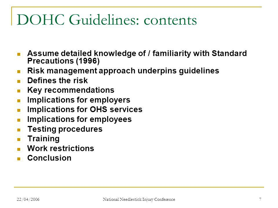 22/04/2006 National Needlestick Injury Conference 7 DOHC Guidelines: contents Assume detailed knowledge of / familiarity with Standard Precautions (1996) Risk management approach underpins guidelines Defines the risk Key recommendations Implications for employers Implications for OHS services Implications for employees Testing procedures Training Work restrictions Conclusion