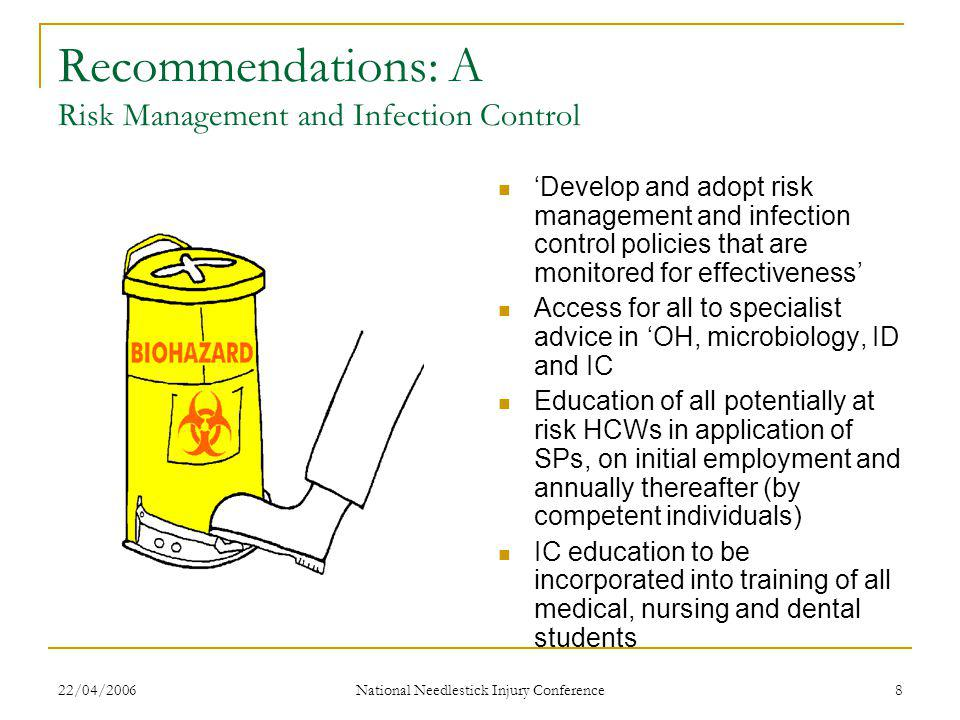22/04/2006 National Needlestick Injury Conference 8 Recommendations: A Risk Management and Infection Control 'Develop and adopt risk management and infection control policies that are monitored for effectiveness' Access for all to specialist advice in 'OH, microbiology, ID and IC Education of all potentially at risk HCWs in application of SPs, on initial employment and annually thereafter (by competent individuals) IC education to be incorporated into training of all medical, nursing and dental students