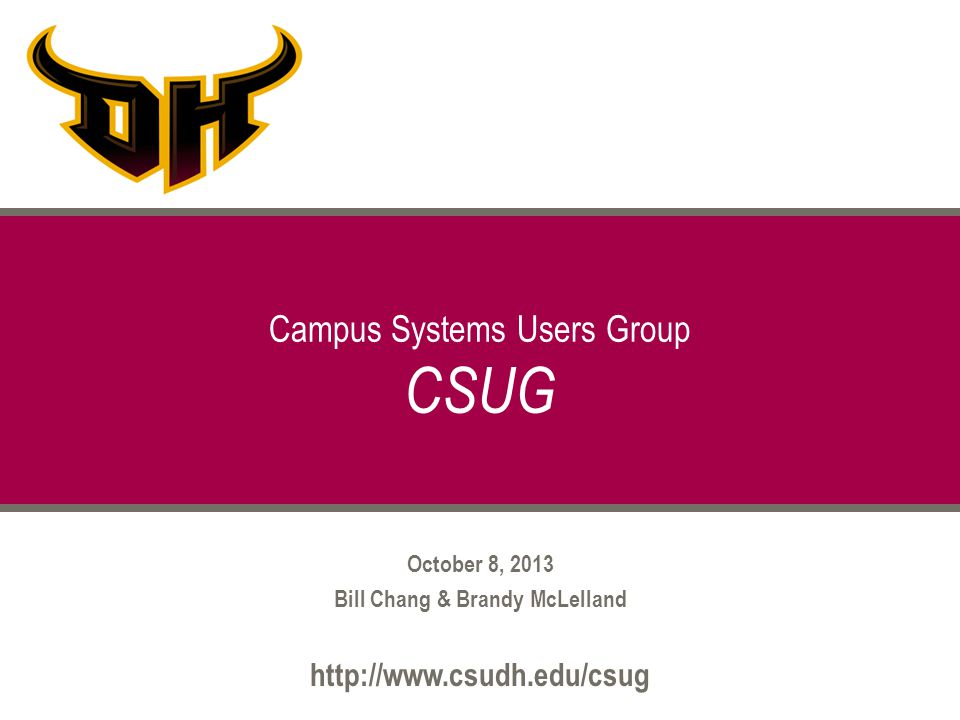 October 8, 2013 Bill Chang & Brandy McLelland http://www.csudh.edu/csug Campus Systems Users Group CSUG