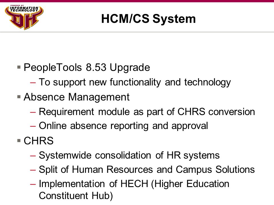 HCM/CS System  PeopleTools 8.53 Upgrade –To support new functionality and technology  Absence Management –Requirement module as part of CHRS convers