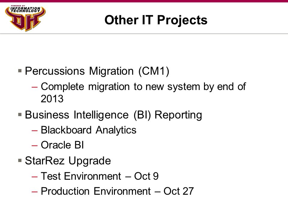 Other IT Projects  Percussions Migration (CM1) –Complete migration to new system by end of 2013  Business Intelligence (BI) Reporting –Blackboard An