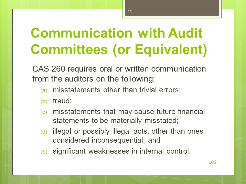 Communication with Audit Committees (or Equivalent) CAS 260 requires oral or written communication from the auditors on the following: (a) misstatements other than trivial errors; (b) fraud; (c) misstatements that may cause future financial statements to be materially misstated; (d) illegal or possibly illegal acts, other than ones considered inconsequential; and (e) significant weaknesses in internal control.
