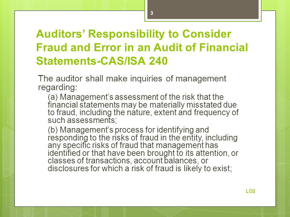Auditors' Responsibility to Consider Fraud and Error in an Audit of Financial Statements-CAS/ISA 240 The auditor shall make inquiries of management regarding: (a) Management's assessment of the risk that the financial statements may be materially misstated due to fraud, including the nature, extent and frequency of such assessments; (b) Management's process for identifying and responding to the risks of fraud in the entity, including any specific risks of fraud that management has identified or that have been brought to its attention, or classes of transactions, account balances, or disclosures for which a risk of fraud is likely to exist; LO2 3