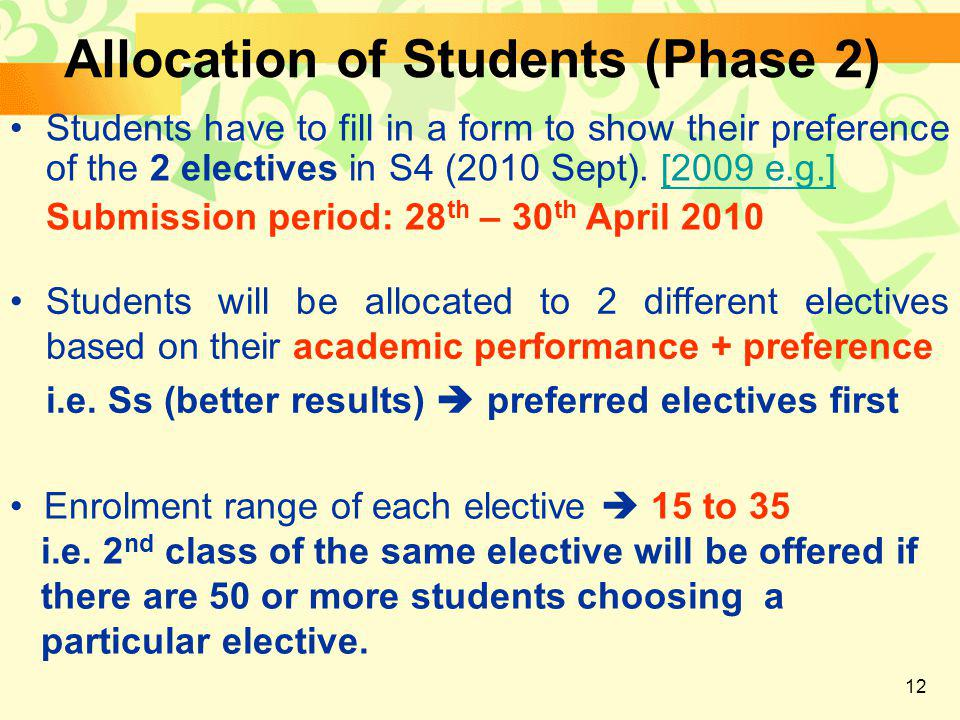 12 Allocation of Students (Phase 2) Students will be allocated to 2 different electives based on their academic performance + preference i.e.