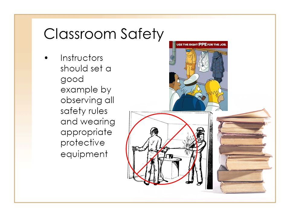 Be alert for unsafe conditions; observe what students are doing, and take effective corrective action promptly Classroom Safety