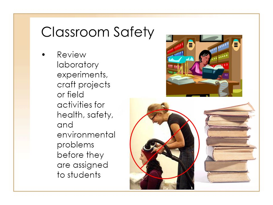 Review laboratory experiments, craft projects or field activities for health, safety, and environmental problems before they are assigned to students