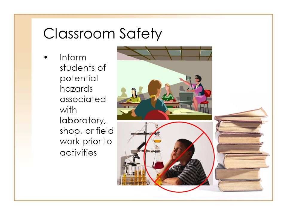 Inform students of potential hazards associated with laboratory, shop, or field work prior to activities Classroom Safety