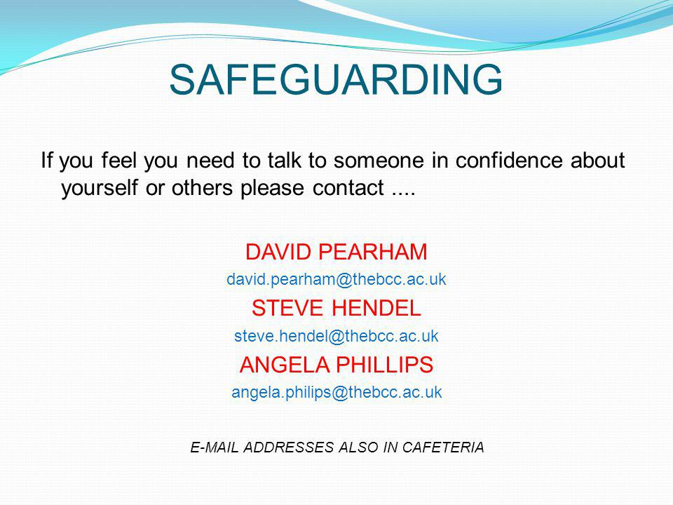 SAFEGUARDING If you feel you need to talk to someone in confidence about yourself or others please contact....