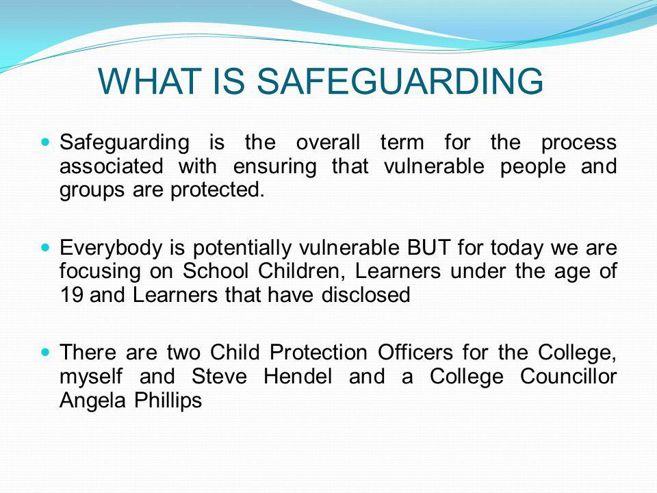 Safeguarding is the overall term for the process associated with ensuring that vulnerable people and groups are protected.