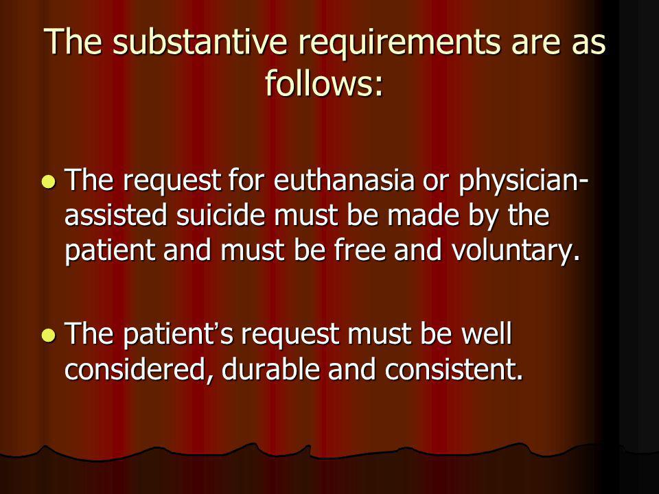 The substantive requirements are as follows: The request for euthanasia or physician- assisted suicide must be made by the patient and must be free and voluntary.