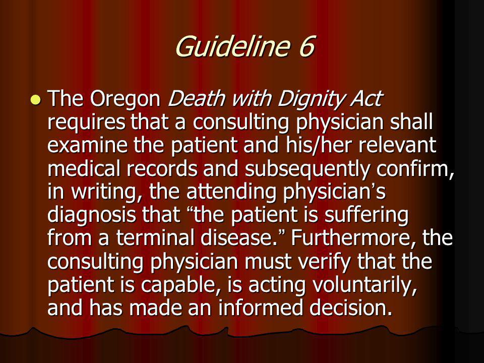 Guideline 6 The Oregon Death with Dignity Act requires that a consulting physician shall examine the patient and his/her relevant medical records and subsequently confirm, in writing, the attending physician ' s diagnosis that the patient is suffering from a terminal disease.