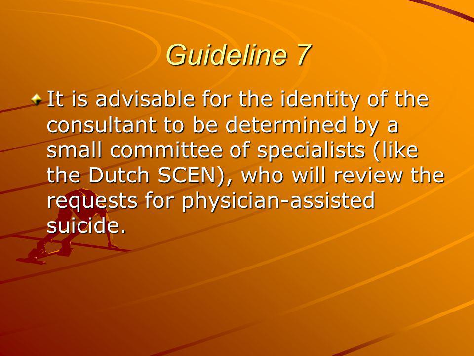 Guideline 7 It is advisable for the identity of the consultant to be determined by a small committee of specialists (like the Dutch SCEN), who will review the requests for physician-assisted suicide.