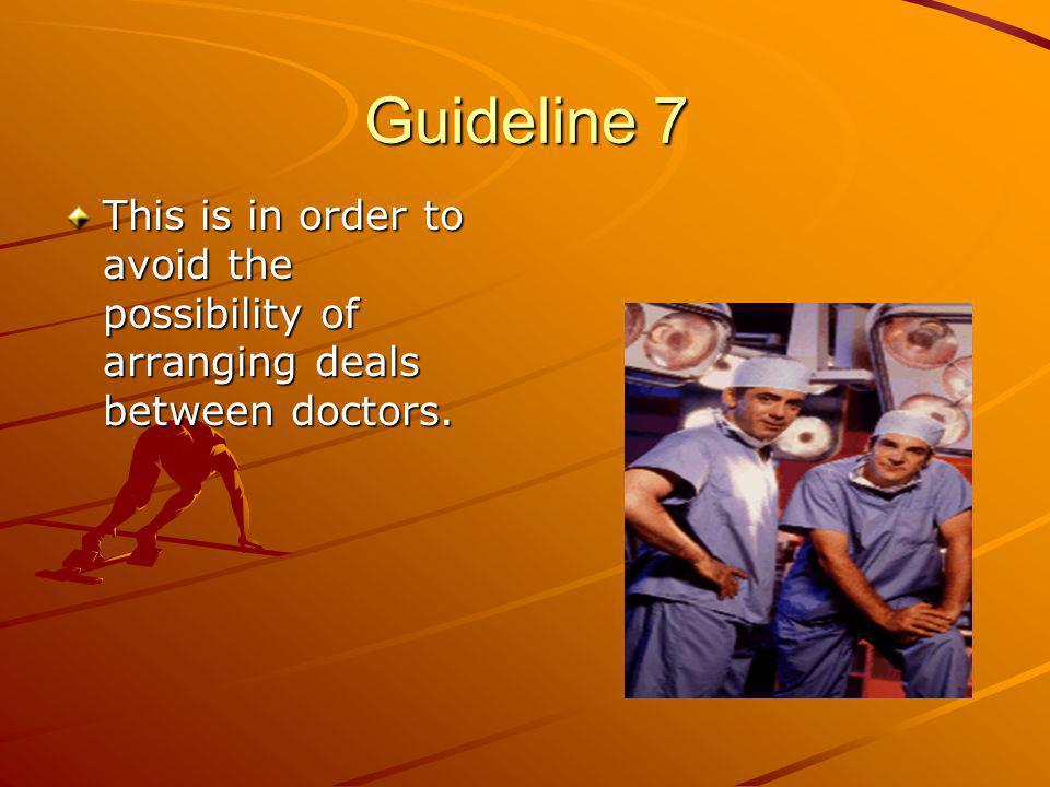 Guideline 7 This is in order to avoid the possibility of arranging deals between doctors.